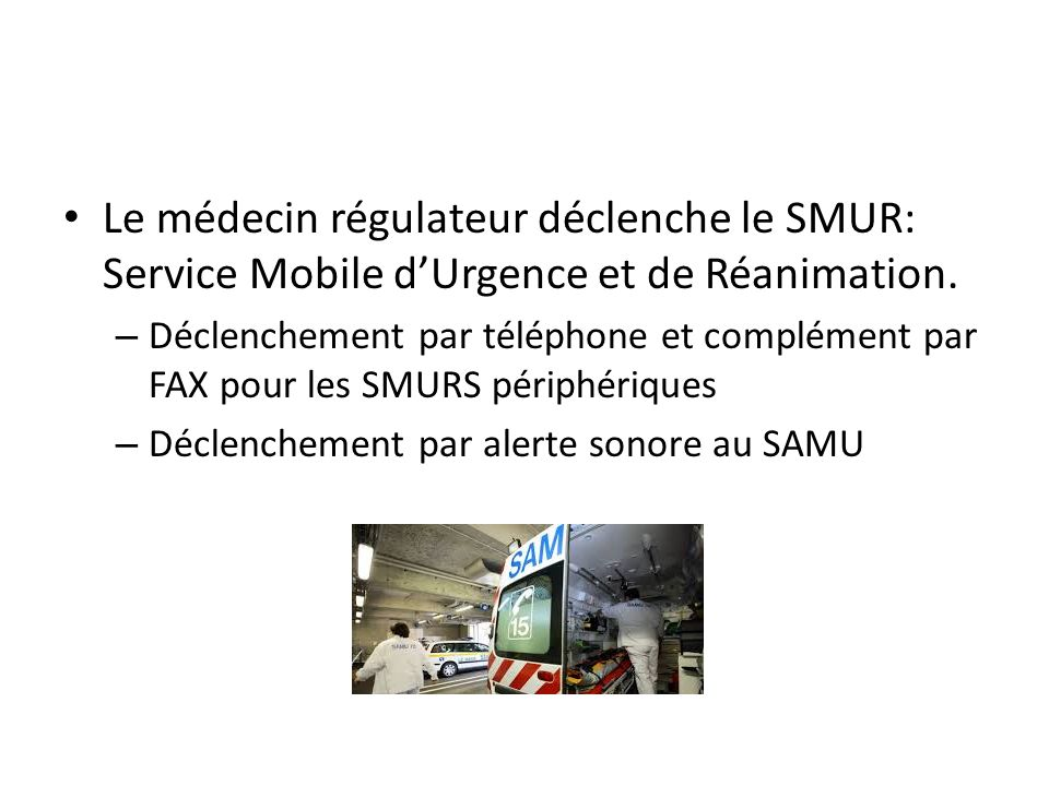Le médecin régulateur déclenche le SMUR: Service Mobile dUrgence et de Réanimation.