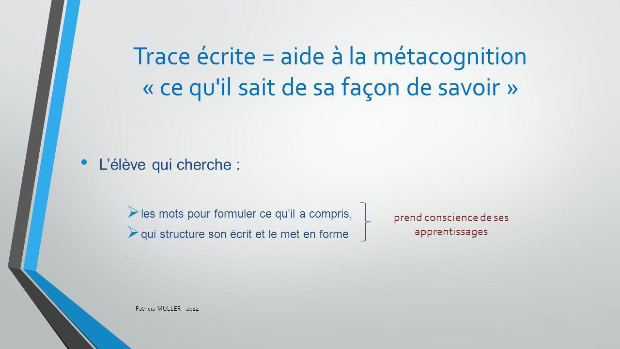 Trace écrite = aide à la métacognition « ce qu'il sait de sa façon de savoir » Lélève qui cherche : les mots pour formuler ce quil a compris, qui stru