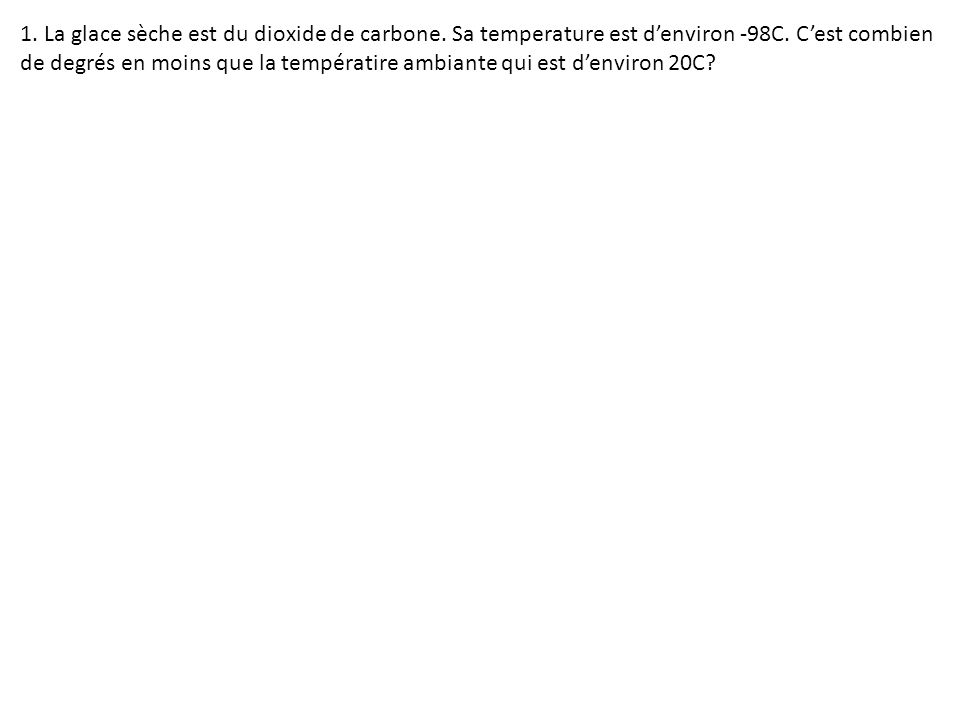 1. La glace sèche est du dioxide de carbone. Sa temperature est denviron -98C. Cest combien de degrés en moins que la températire ambiante qui est den