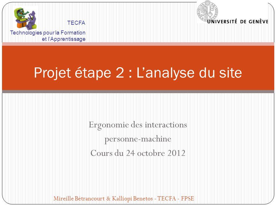 Ergonomie des interactions personne-machine Cours du 24 octobre 2012 Projet étape 2 : Lanalyse du site Mireille Bétrancourt & Kalliopi Benetos - TECFA - FPSE TECFA Technologies pour la Formation et lApprentissage