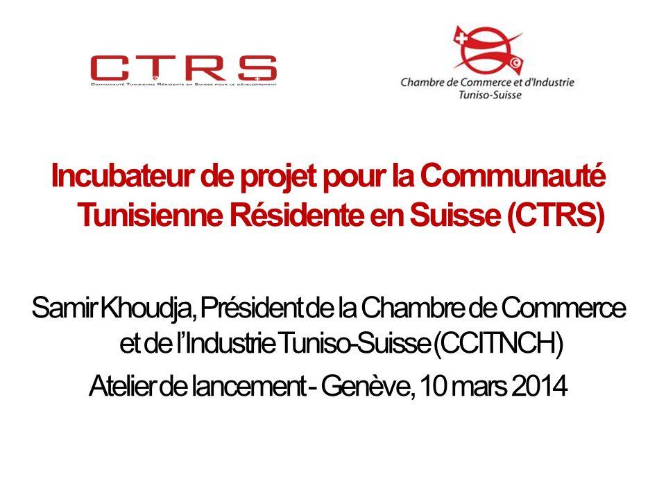 Incubateur de projet pour la Communauté Tunisienne Résidente en Suisse (CTRS) Samir Khoudja, Président de la Chambre de Commerce et de lIndustrie Tuniso-Suisse (CCITNCH) Atelier de lancement - Genève, 10 mars 2014