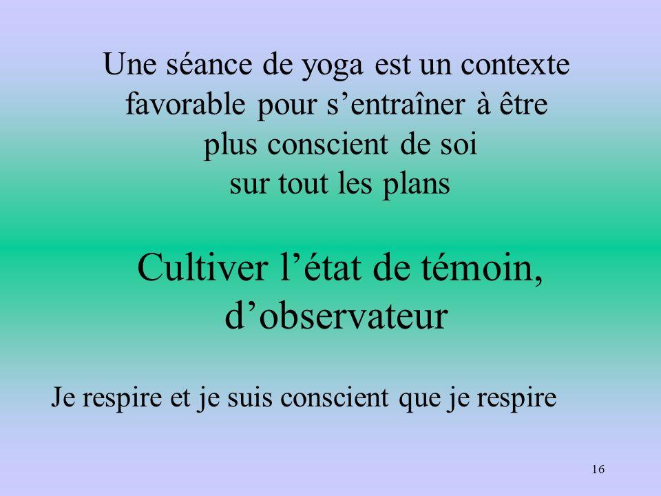 Une séance de yoga est un contexte favorable pour sentraîner à être plus conscient de soi sur tout les plans Cultiver létat de témoin, dobservateur Je