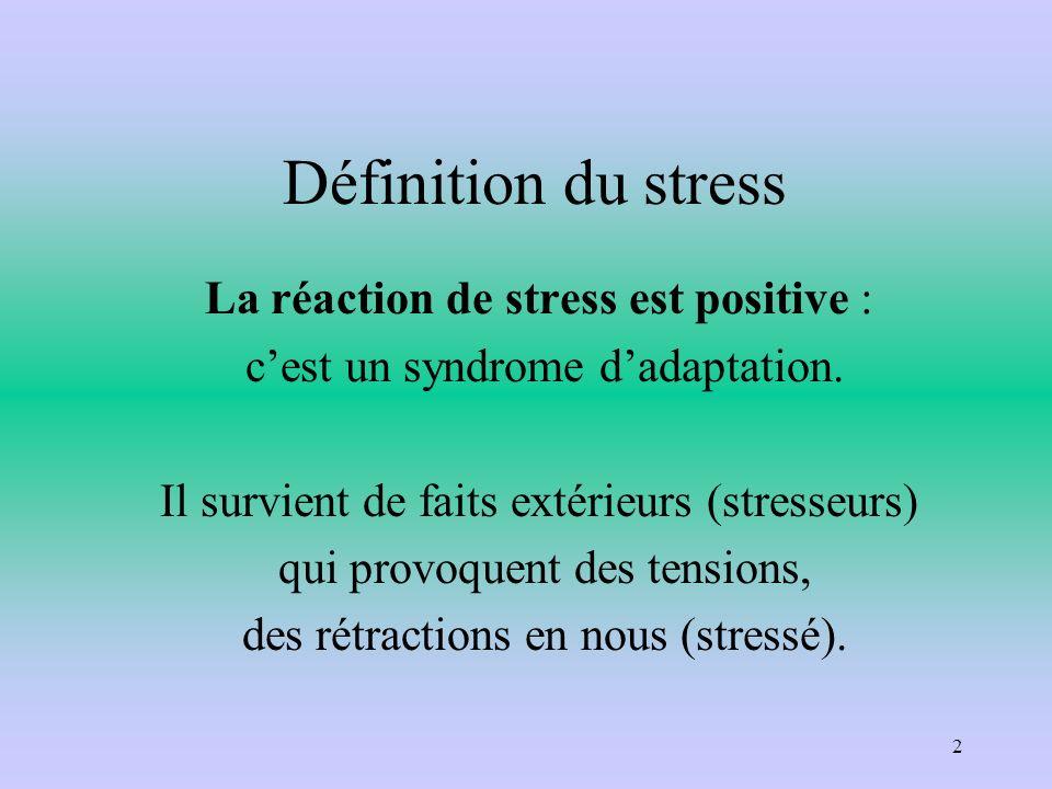 Définition du stress La réaction de stress est positive : cest un syndrome dadaptation. Il survient de faits extérieurs (stresseurs) qui provoquent de