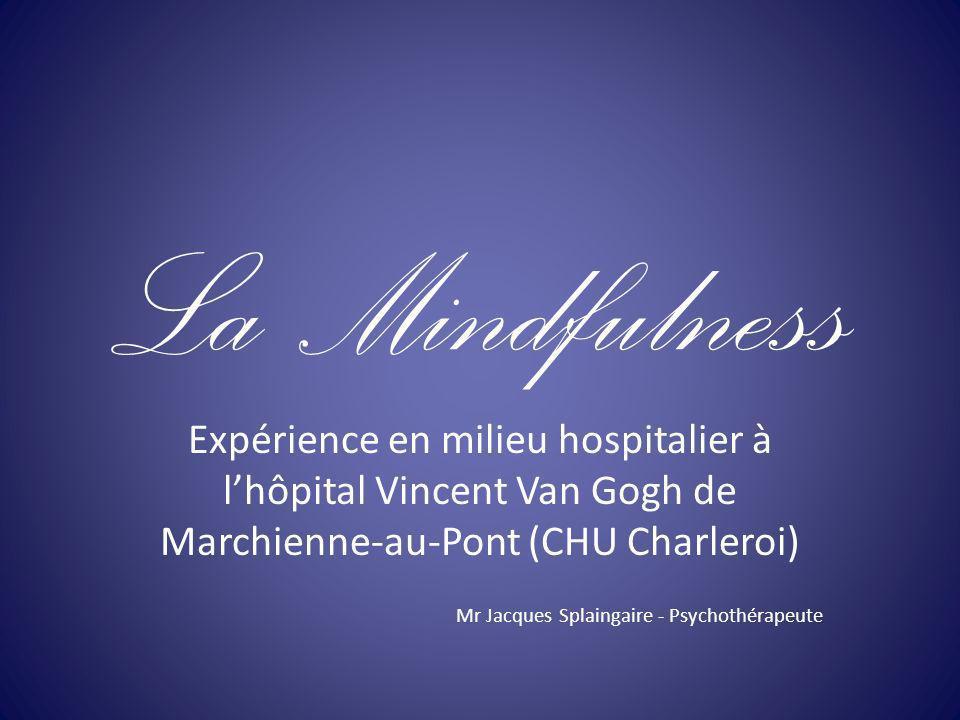La Mindfulness Expérience en milieu hospitalier à lhôpital Vincent Van Gogh de Marchienne-au-Pont (CHU Charleroi) Mr Jacques Splaingaire - Psychothéra