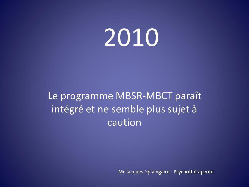 Le programme MBSR-MBCT paraît intégré et ne semble plus sujet à caution Mr Jacques Splaingaire - Psychothérapeute 2010