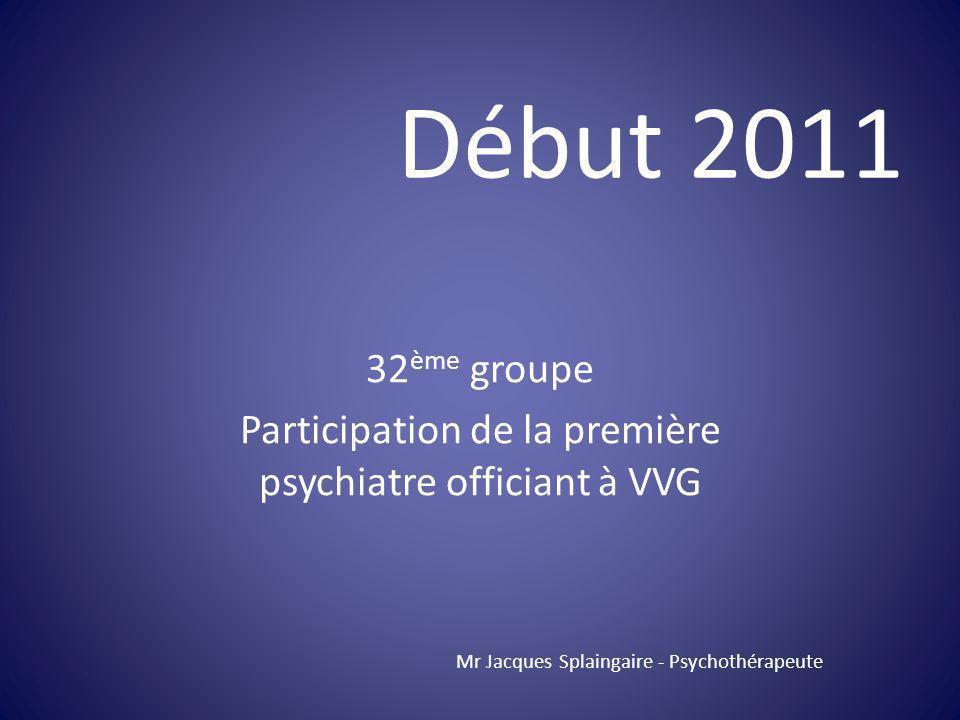 32 ème groupe Participation de la première psychiatre officiant à VVG Mr Jacques Splaingaire - Psychothérapeute Début 2011