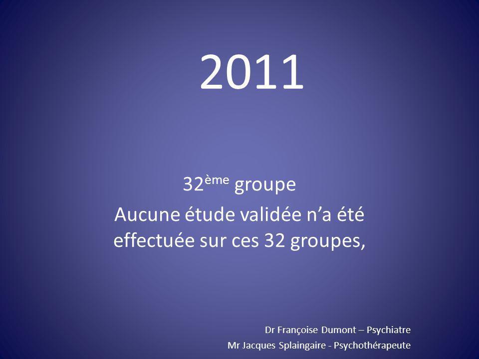 32 ème groupe Aucune étude validée na été effectuée sur ces 32 groupes, Dr Françoise Dumont – Psychiatre Mr Jacques Splaingaire - Psychothérapeute 201
