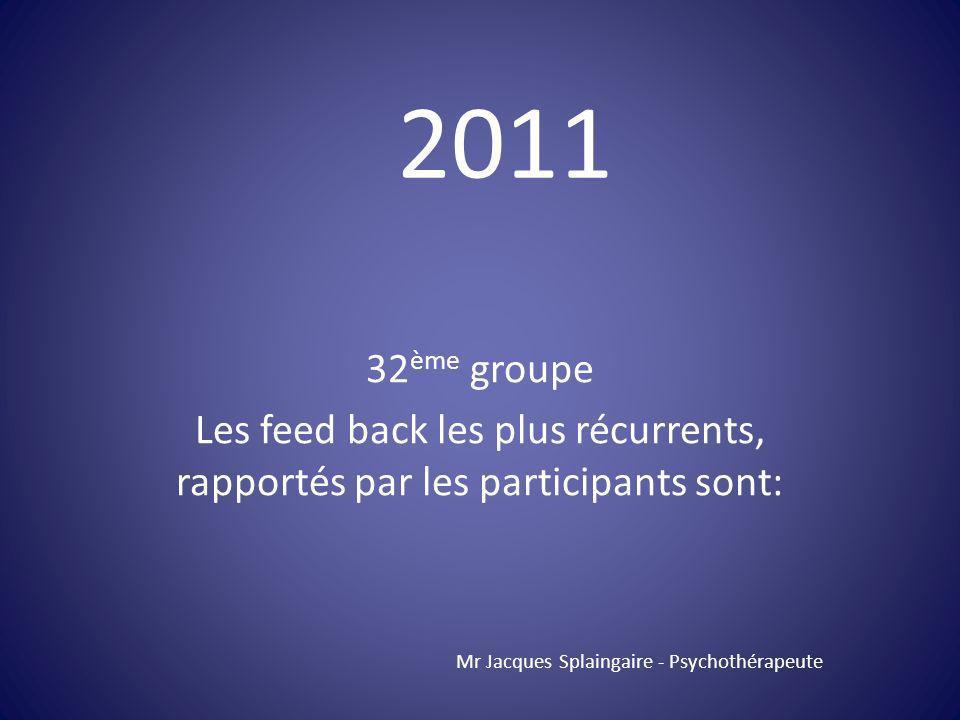 32 ème groupe Les feed back les plus récurrents, rapportés par les participants sont: Mr Jacques Splaingaire - Psychothérapeute 2011