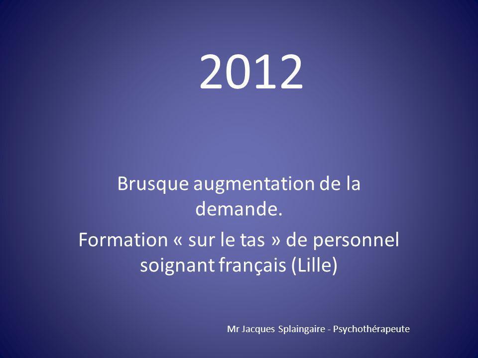 Brusque augmentation de la demande. Formation « sur le tas » de personnel soignant français (Lille) Mr Jacques Splaingaire - Psychothérapeute 2012