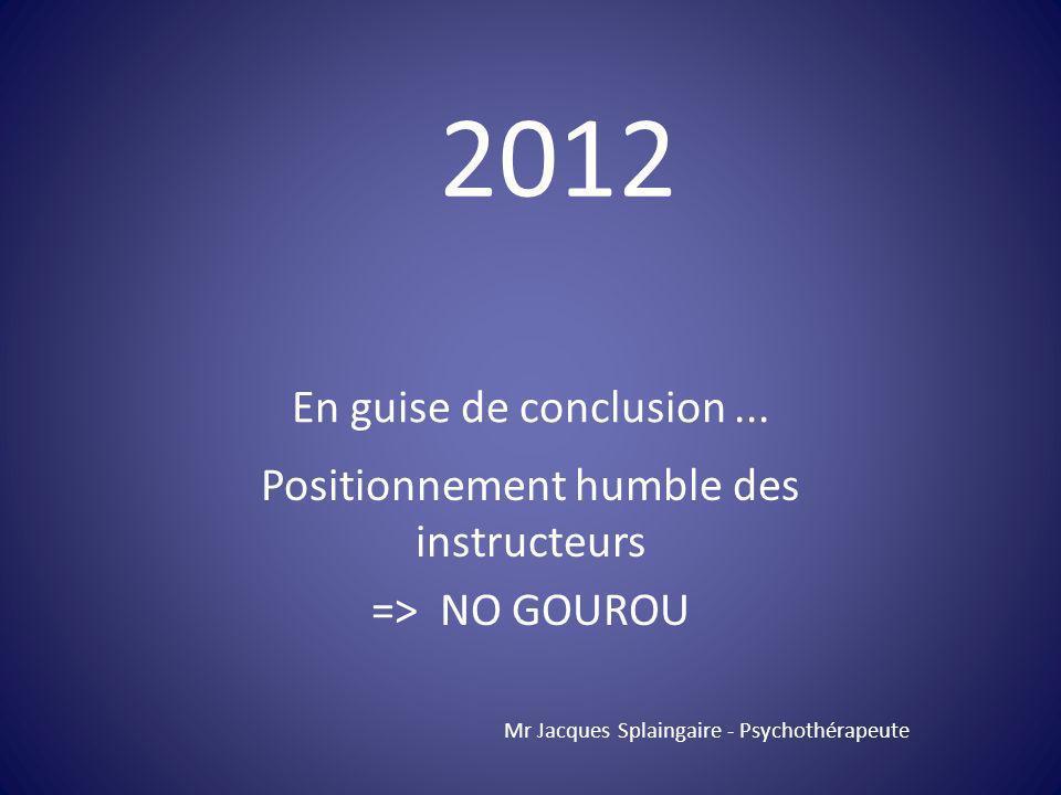 Positionnement humble des instructeurs => NO GOUROU Mr Jacques Splaingaire - Psychothérapeute 2012 En guise de conclusion...