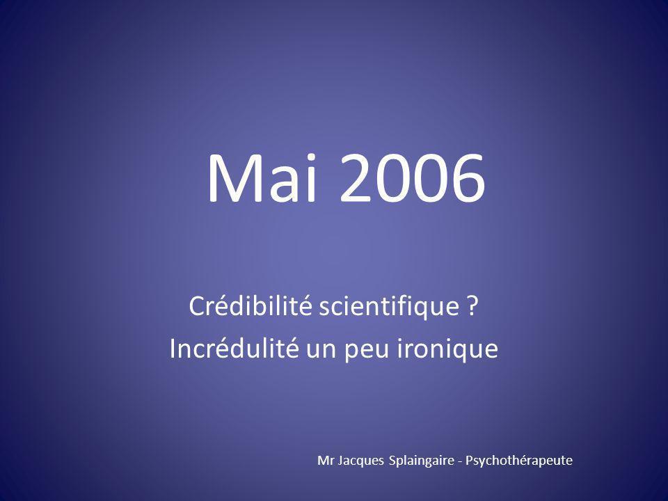 Crédibilité scientifique ? Incrédulité un peu ironique Mr Jacques Splaingaire - Psychothérapeute Mai 2006