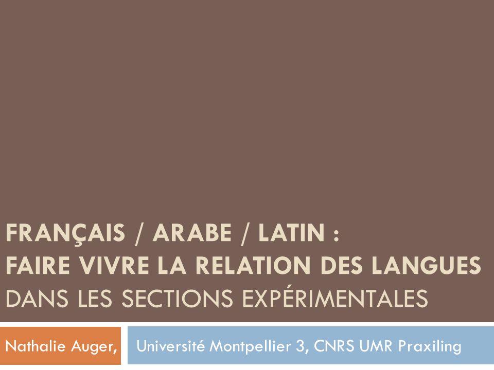 FRANÇAIS / ARABE / LATIN : FAIRE VIVRE LA RELATION DES LANGUES DANS LES SECTIONS EXPÉRIMENTALES Nathalie Auger, Université Montpellier 3, CNRS UMR Pra