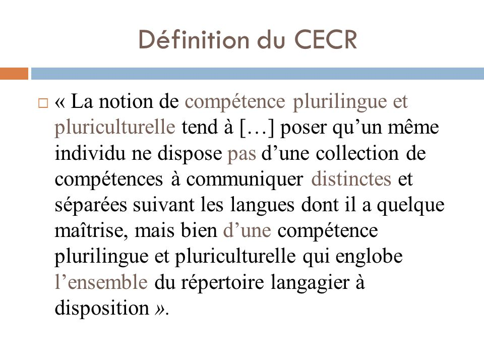 Définition du CECR « La notion de compétence plurilingue et pluriculturelle tend à […] poser quun même individu ne dispose pas dune collection de comp