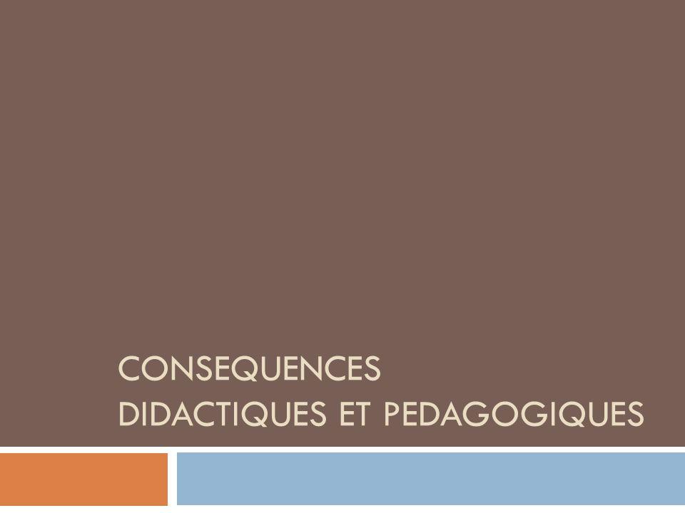 CONSEQUENCES DIDACTIQUES ET PEDAGOGIQUES
