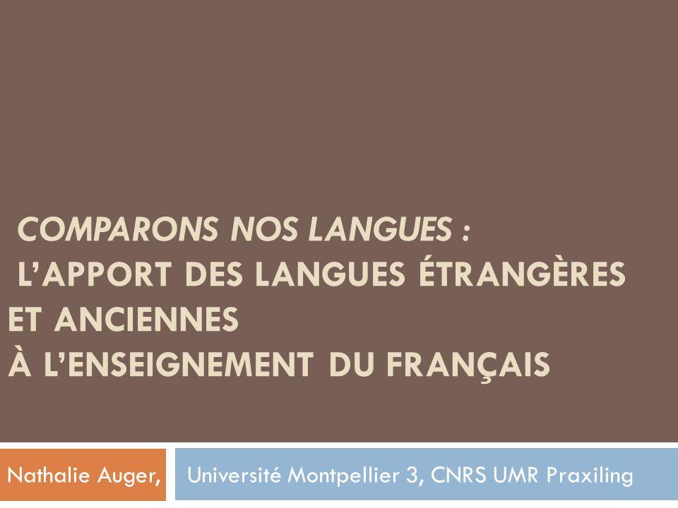 COMPARONS NOS LANGUES : LAPPORT DES LANGUES ÉTRANGÈRES ET ANCIENNES À LENSEIGNEMENT DU FRANÇAIS Nathalie Auger, Université Montpellier 3, CNRS UMR Pra