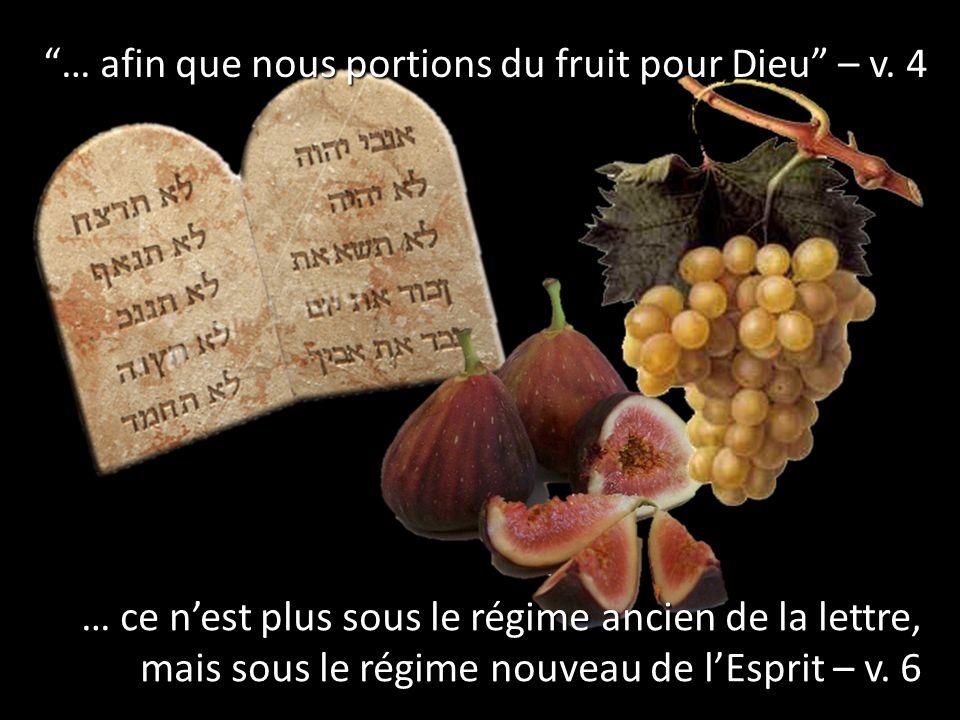 … afin que nous portions du fruit pour Dieu – v. 4 … ce nest plus sous le régime ancien de la lettre, mais sous le régime nouveau de lEsprit – v. 6