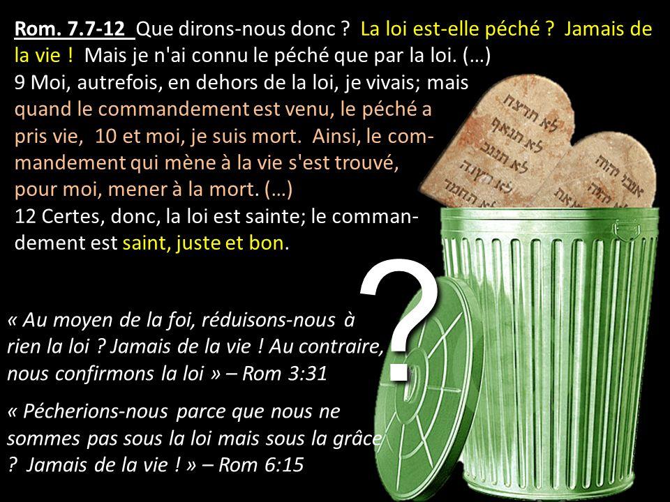 Rom. 7.7-12 Que dirons-nous donc ? La loi est-elle péché ? Jamais de la vie ! Mais je n'ai connu le péché que par la loi. (…) 9 Moi, autrefois, en deh