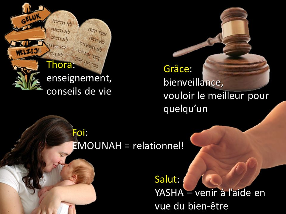 Thora: enseignement, conseils de vie Salut: YASHA – venir à laide en vue du bien-être Grâce: bienveillance, vouloir le meilleur pour quelquun Foi: EMO
