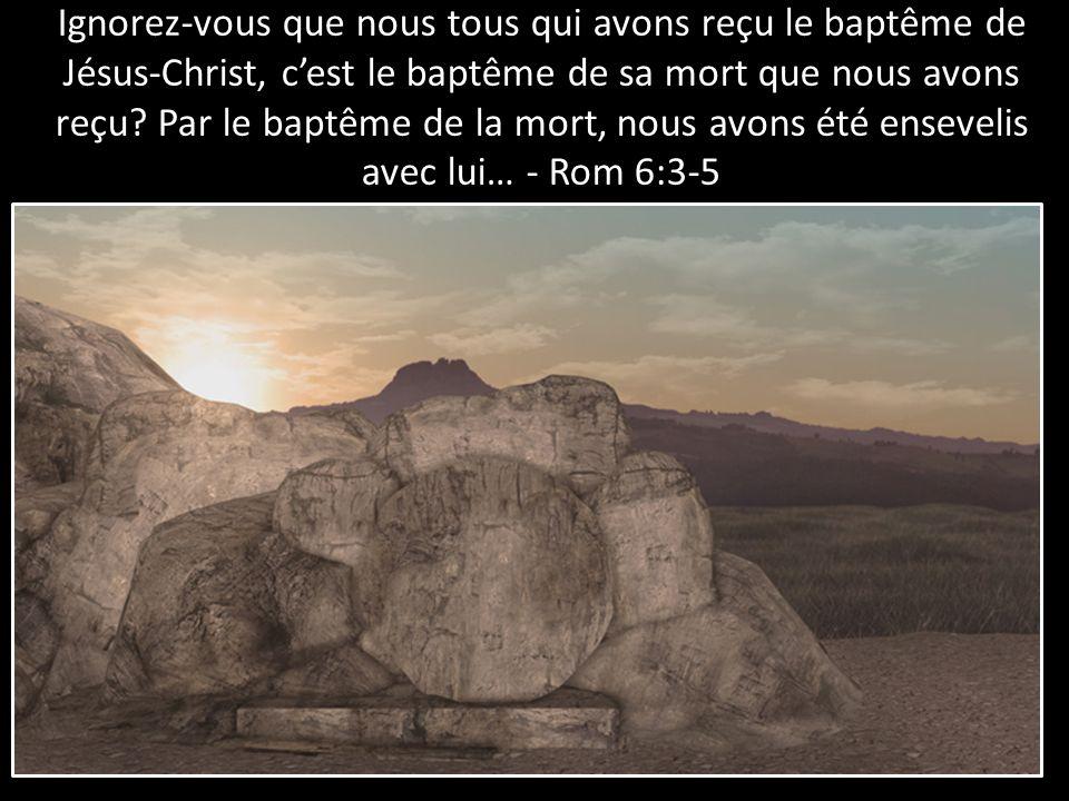 Ignorez-vous que nous tous qui avons reçu le baptême de Jésus-Christ, cest le baptême de sa mort que nous avons reçu? Par le baptême de la mort, nous