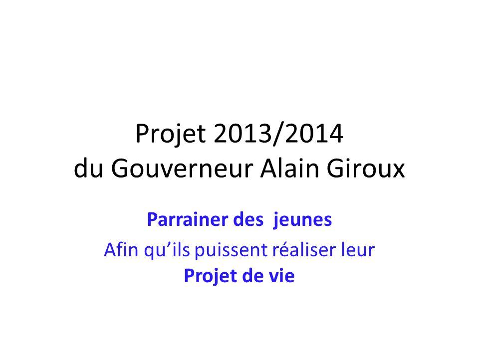 Projet 2013/2014 du Gouverneur Alain Giroux Parrainer des jeunes Afin quils puissent réaliser leur Projet de vie