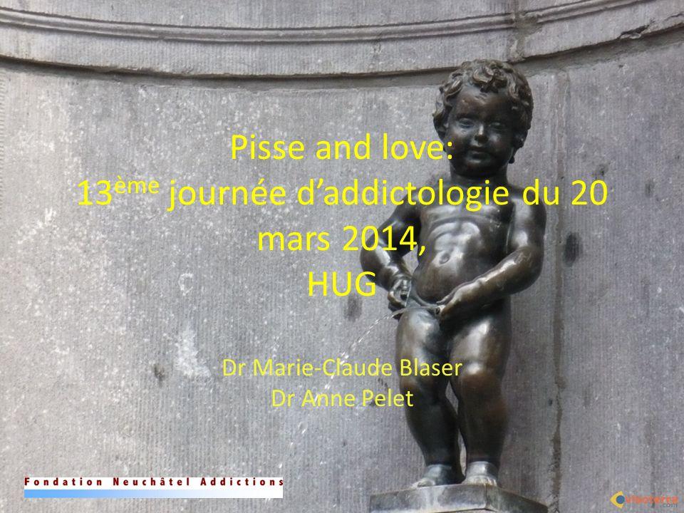 Pisse and love: 13 ème journée daddictologie du 20 mars 2014, HUG Dr Marie-Claude Blaser Dr Anne Pelet