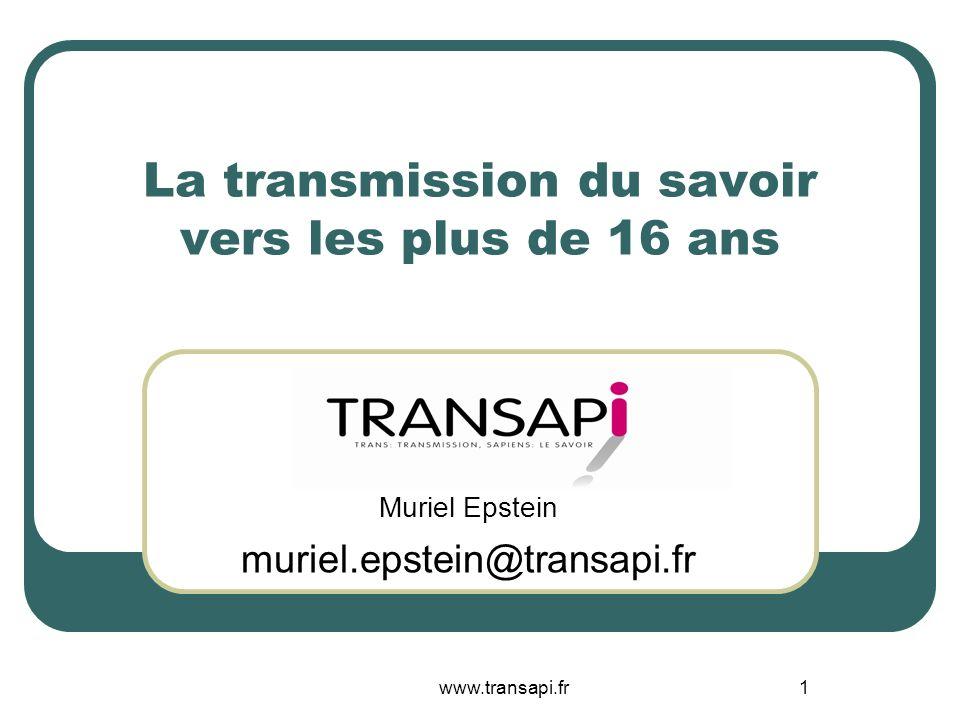 www.transapi.fr1 La transmission du savoir vers les plus de 16 ans Muriel Epstein muriel.epstein@transapi.fr