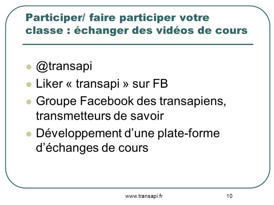 Participer/ faire participer votre classe : échanger des vidéos de cours @transapi Liker « transapi » sur FB Groupe Facebook des transapiens, transmet