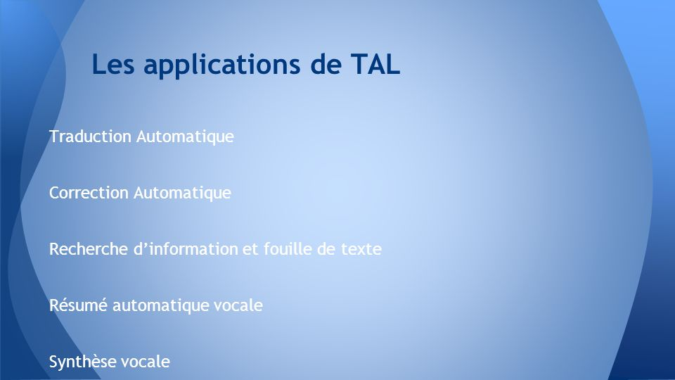 Traduction Automatique Correction Automatique Recherche dinformation et fouille de texte Résumé automatique vocale Synthèse vocale Les applications de TAL