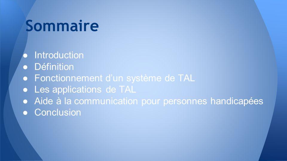 Sommaire Introduction Définition Fonctionnement dun système de TAL Les applications de TAL Aide à la communication pour personnes handicapées Conclusi