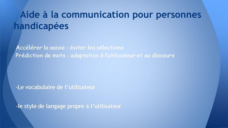 Accélérer la saisie : éviter les sélections Prédiction de mots : adaptation à lutilisateur et au discours -Le vocabulaire de lutilisateur -le style de