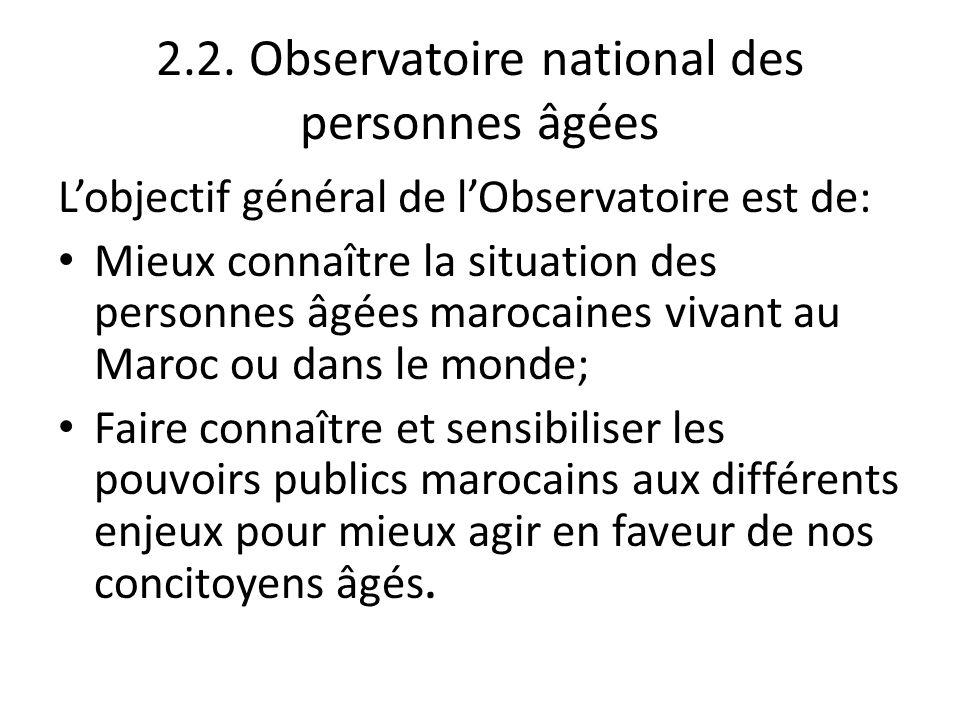 2.2. Observatoire national des personnes âgées Lobjectif général de lObservatoire est de: Mieux connaître la situation des personnes âgées marocaines