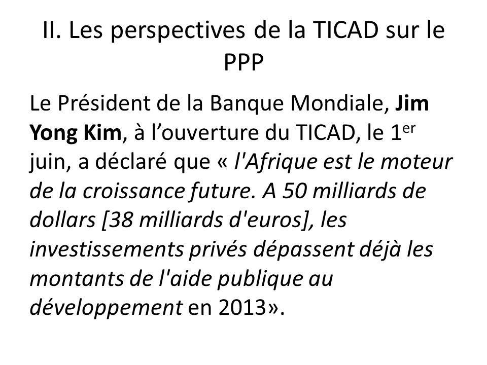 II. Les perspectives de la TICAD sur le PPP Le Président de la Banque Mondiale, Jim Yong Kim, à louverture du TICAD, le 1 er juin, a déclaré que « l'A
