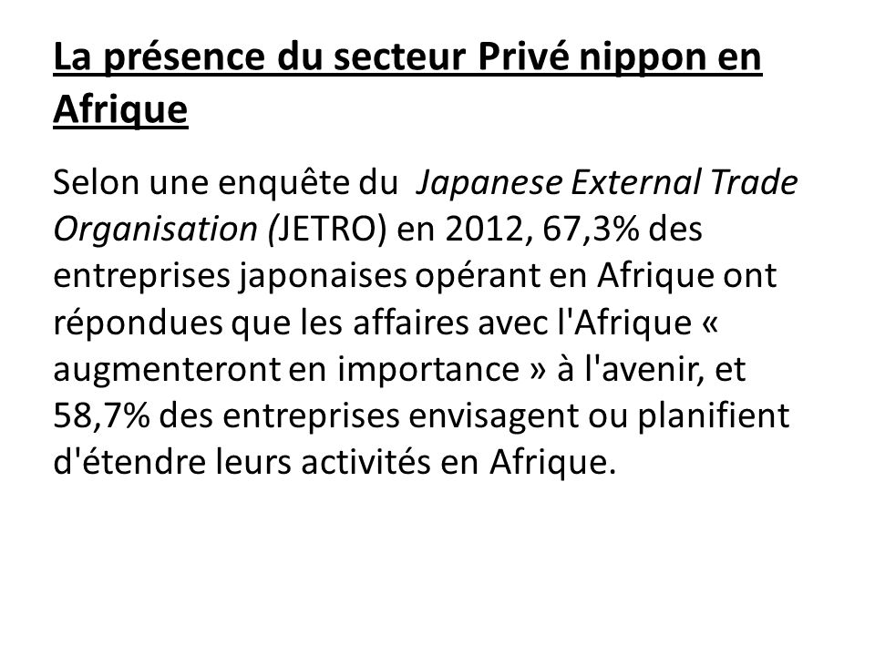 La présence du secteur Privé nippon en Afrique Selon une enquête du Japanese External Trade Organisation (JETRO) en 2012, 67,3% des entreprises japonaises opérant en Afrique ont répondues que les affaires avec l Afrique « augmenteront en importance » à l avenir, et 58,7% des entreprises envisagent ou planifient d étendre leurs activités en Afrique.