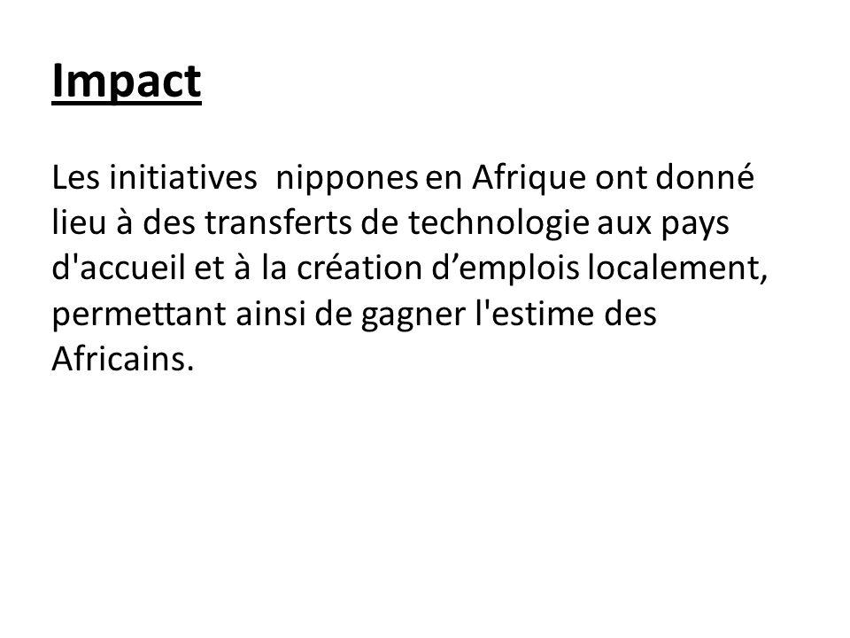 Impact Les initiatives nippones en Afrique ont donné lieu à des transferts de technologie aux pays d accueil et à la création demplois localement, permettant ainsi de gagner l estime des Africains.