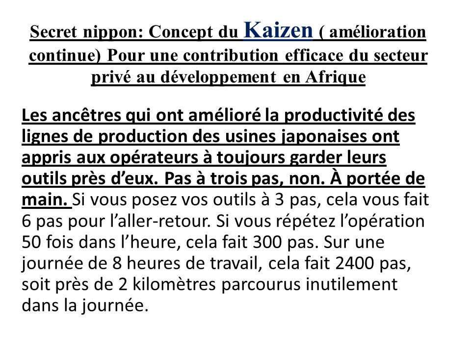 Secret nippon: Concept du Kaizen ( amélioration continue) Pour une contribution efficace du secteur privé au développement en Afrique Les ancêtres qui ont amélioré la productivité des lignes de production des usines japonaises ont appris aux opérateurs à toujours garder leurs outils près deux.