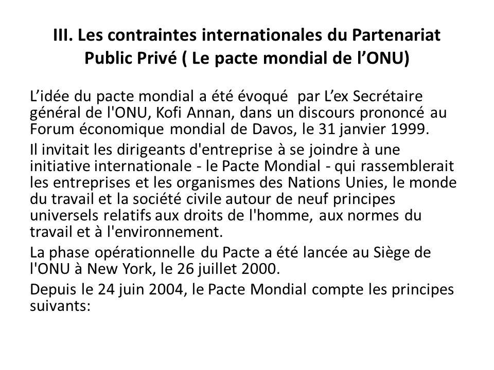 III. Les contraintes internationales du Partenariat Public Privé ( Le pacte mondial de lONU) Lidée du pacte mondial a été évoqué par Lex Secrétaire gé