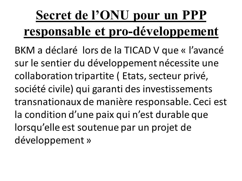 Secret de lONU pour un PPP responsable et pro-développement BKM a déclaré lors de la TICAD V que « lavancé sur le sentier du développement nécessite une collaboration tripartite ( Etats, secteur privé, société civile) qui garanti des investissements transnationaux de manière responsable.