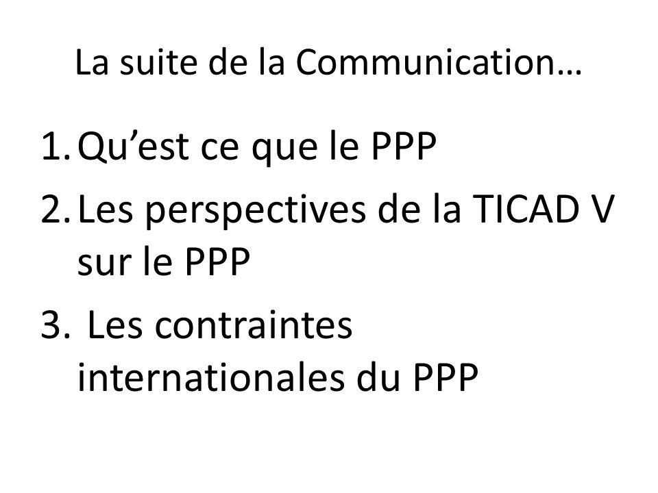 La suite de la Communication… 1.Quest ce que le PPP 2.Les perspectives de la TICAD V sur le PPP 3. Les contraintes internationales du PPP