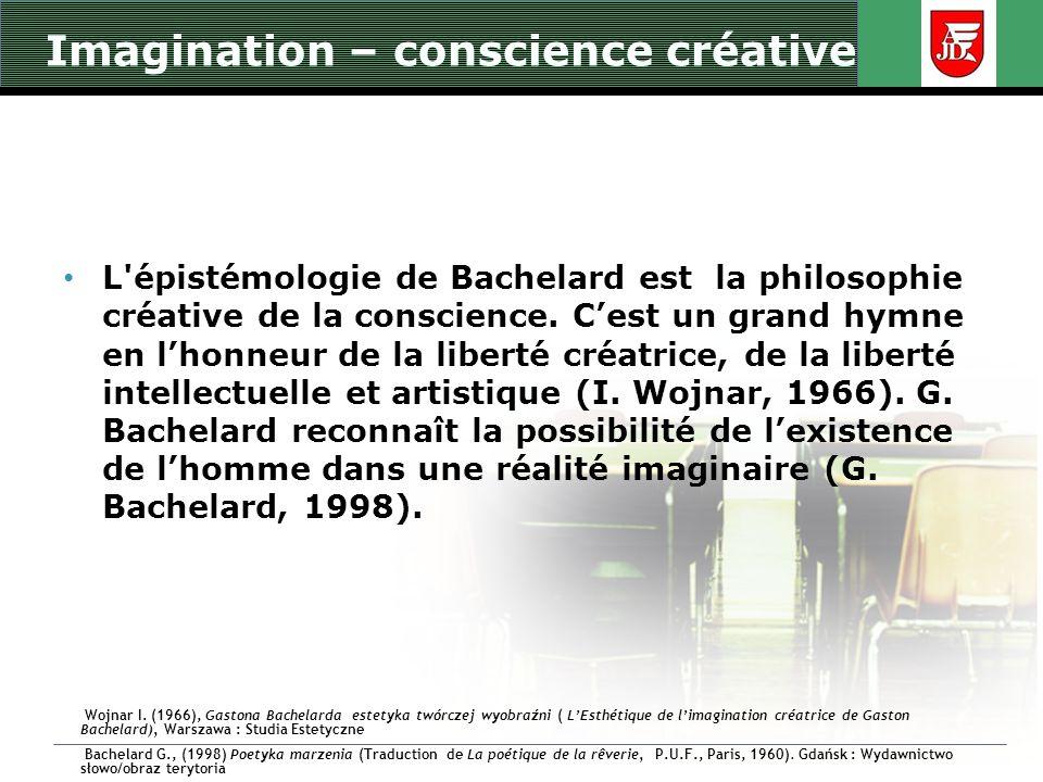 Imagination – conscience créative L'épistémologie de Bachelard est la philosophie créative de la conscience. Cest un grand hymne en lhonneur de la lib