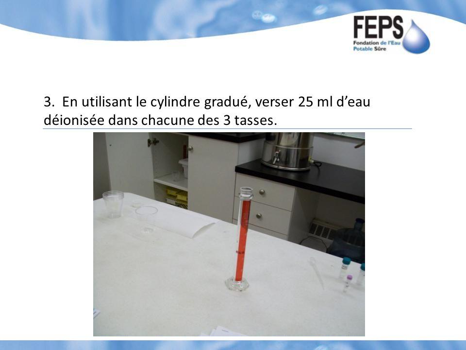 3. En utilisant le cylindre gradué, verser 25 ml deau déionisée dans chacune des 3 tasses.