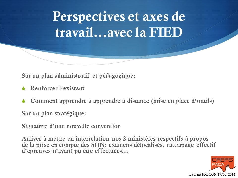 Laurent FRECON 19/03/2014 Perspectives et axes de travail…avec la FIED Sur un plan administratif et pédagogique: Renforcer lexistant Comment apprendre