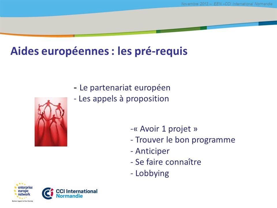 Title of the presentation | Date |# Novembre 2013 – EEN –CCI International Normandie Aides européennes : les pré-requis -« Avoir 1 projet » - Trouver le bon programme - Anticiper - Se faire connaître - Lobbying - Le partenariat européen - Les appels à proposition