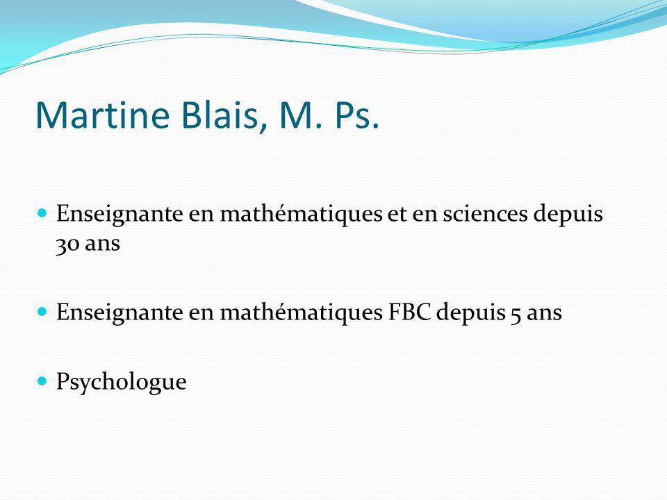 Martine Blais, M. Ps. Enseignante en mathématiques et en sciences depuis 30 ans Enseignante en mathématiques FBC depuis 5 ans Psychologue