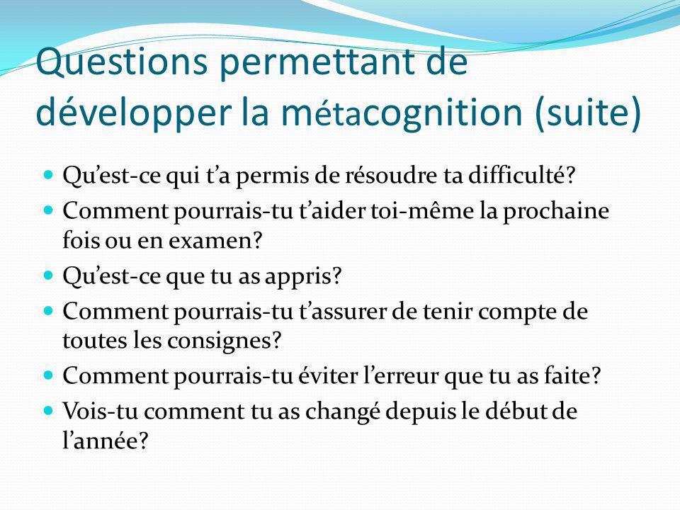 Questions permettant de développer la m éta cognition (suite) Quest-ce qui ta permis de résoudre ta difficulté? Comment pourrais-tu taider toi-même la