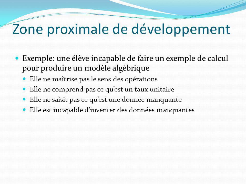 Zone proximale de développement Exemple: une élève incapable de faire un exemple de calcul pour produire un modèle algébrique Elle ne maîtrise pas le