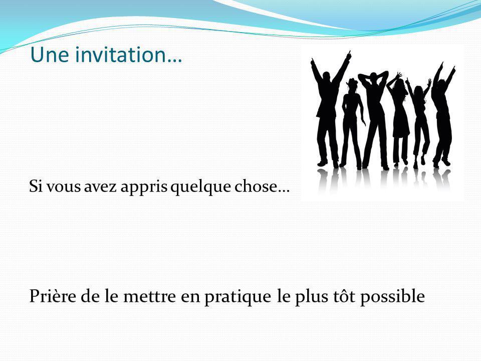 Une invitation… Si vous avez appris quelque chose… Prière de le mettre en pratique le plus tôt possible