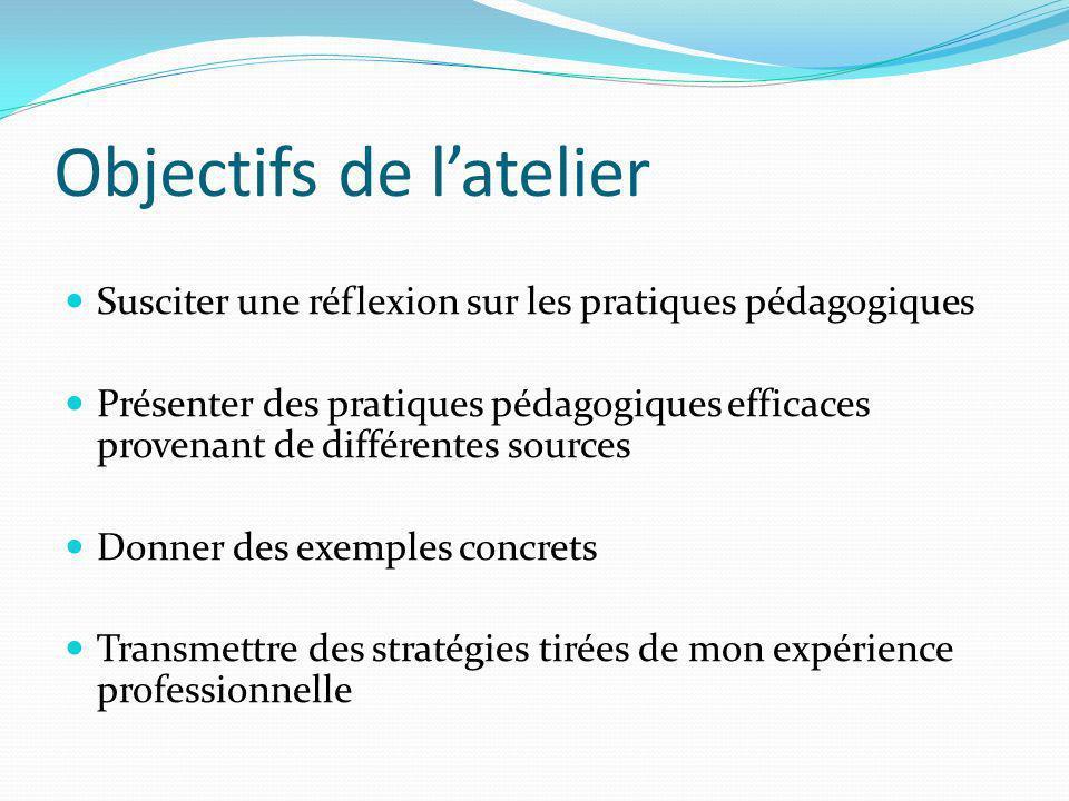 Objectifs de latelier Susciter une réflexion sur les pratiques pédagogiques Présenter des pratiques pédagogiques efficaces provenant de différentes so