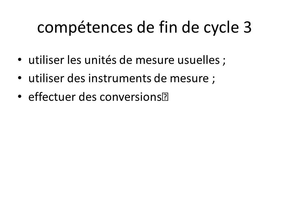 compétences de fin de cycle 3 utiliser les unités de mesure usuelles ; utiliser des instruments de mesure ; effectuer des conversions