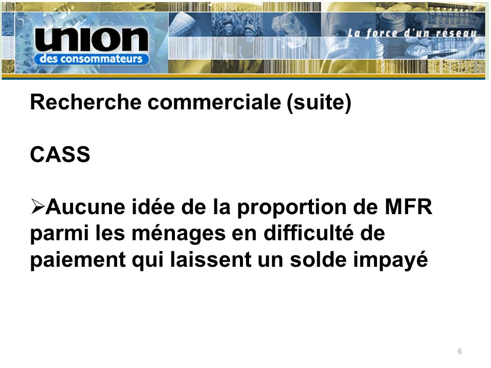 Recherche commerciale (suite) CASS Aucune idée de la proportion de MFR parmi les ménages en difficulté de paiement qui laissent un solde impayé 6