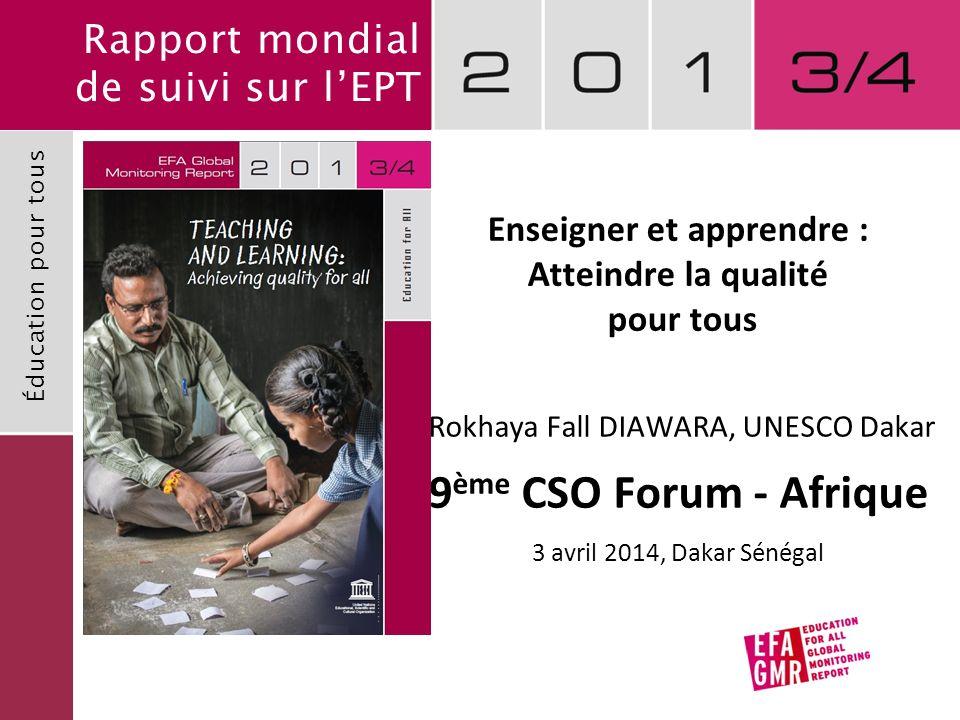 Rapport mondial de suivi sur lEPT Éducation pour tous Enseigner et apprendre : Atteindre la qualité pour tous Rokhaya Fall DIAWARA, UNESCO Dakar 9 ème CSO Forum - Afrique 3 avril 2014, Dakar Sénégal